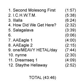 1. Second Molesong First (1:57) / 2. I.C.H.W.T.M. (5:38) / 3. Illalla (6:24) / 4. How Did We Get Here? (2:32) / 5. Salagalava (3:39) / 6. (0:06) / 7. AAEagle 1 (4:00) / 8. AAEagle 2 (2:15) / 9. one/MEAVY HETAL/day (7:44) / 10. nynne (2:30) / 11. Dreamseq 1 (4:09) / 12. Staythe Hellaway (2:52) / TOTAL (43:46)